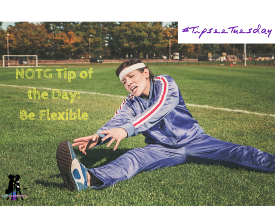 NOTG Tip of the day: Be Flexible